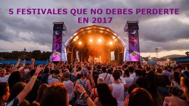 5 festivales que no debes perderte en 2017